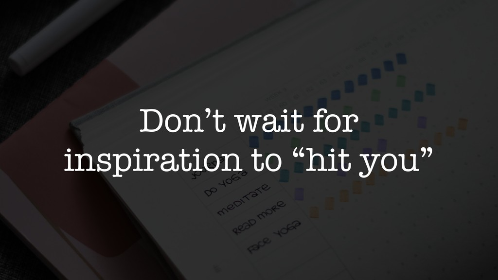 "Don't wait for inspiration to ""hit you"""