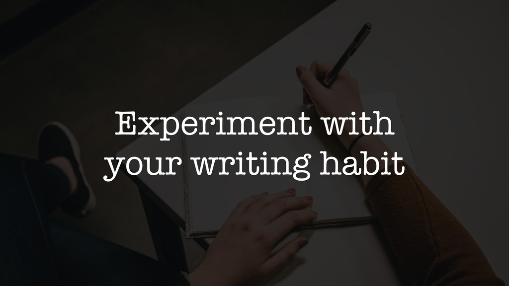 Experiment with your writing habit