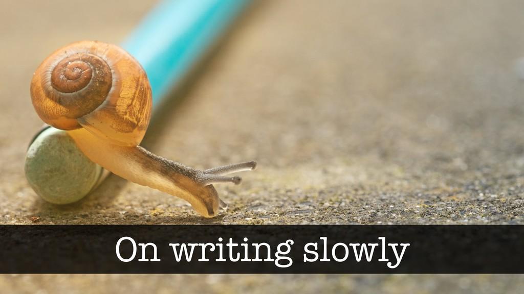 On writing slowly