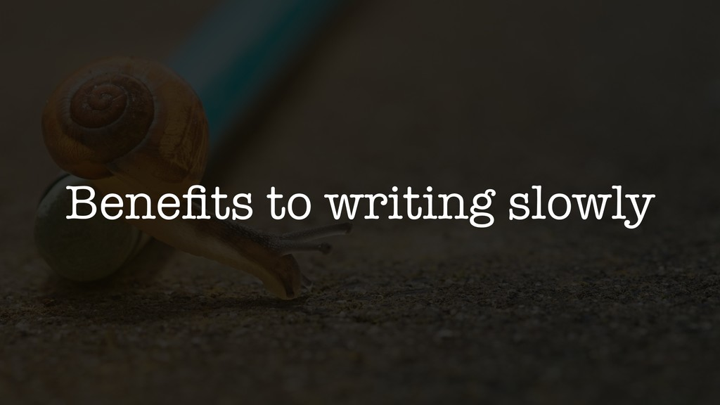Benefits to writing slowly