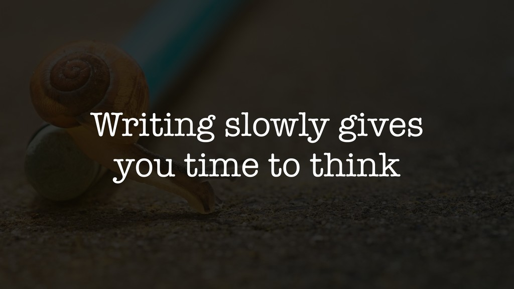 Writing slowly gives you time to think