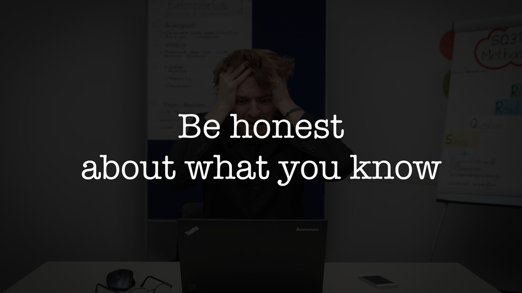 Be honest about what you know