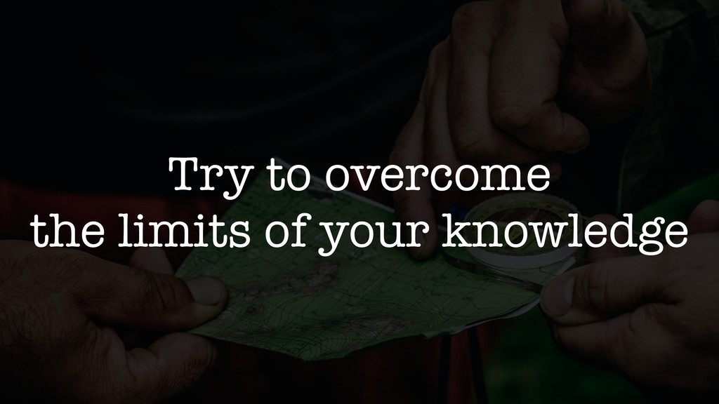 Try to overcome the limits of your knowledge