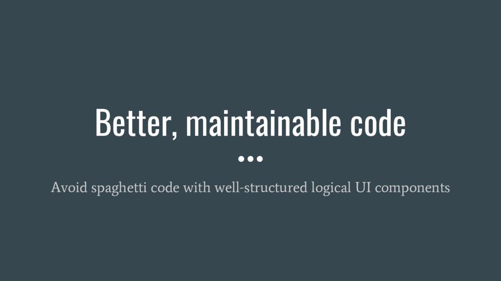 Better, maintainable code Avoid spaghetti code ...