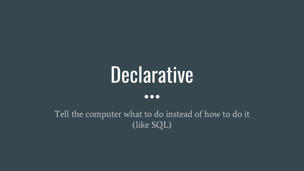 Declarative Tell the computer what to do instea...