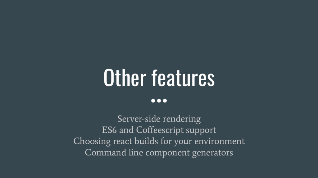 Other features Server-side rendering ES6 and Co...