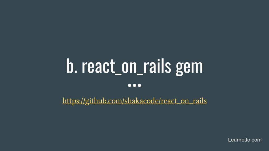 b. react_on_rails gem https://github.com/shakac...