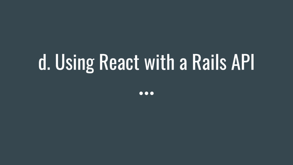 d. Using React with a Rails API
