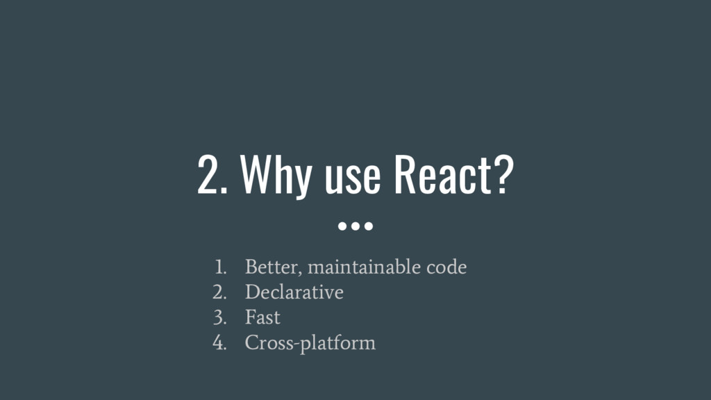 2. Why use React? 1. Better, maintainable code ...