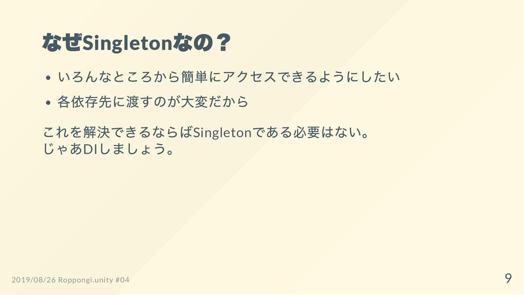 なぜSingleton なの? いろんなところから簡単にアクセスできるようにしたい 各依存先に...
