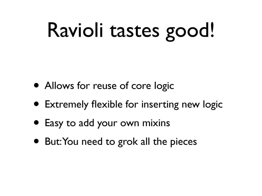 Ravioli tastes good! • Allows for reuse of core...
