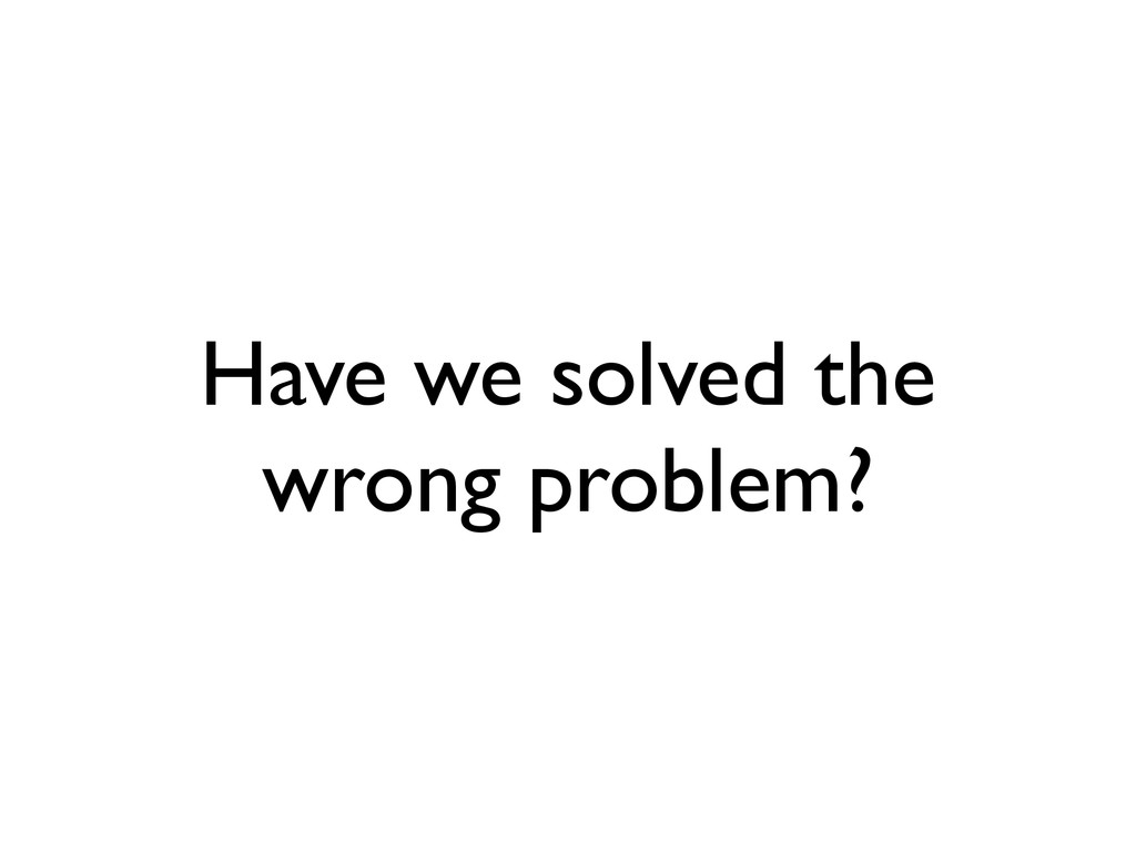 Have we solved the wrong problem?