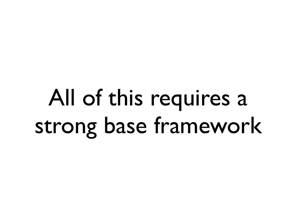 All of this requires a strong base framework