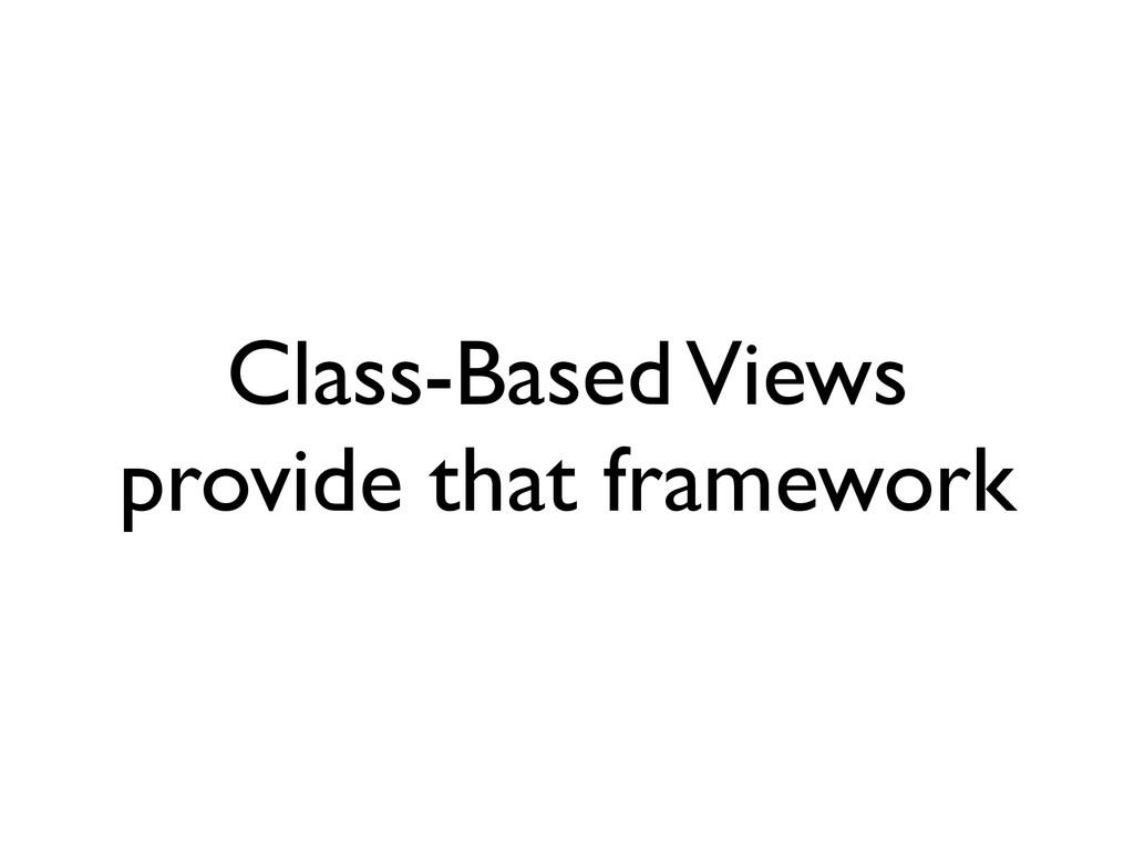 Class-Based Views provide that framework