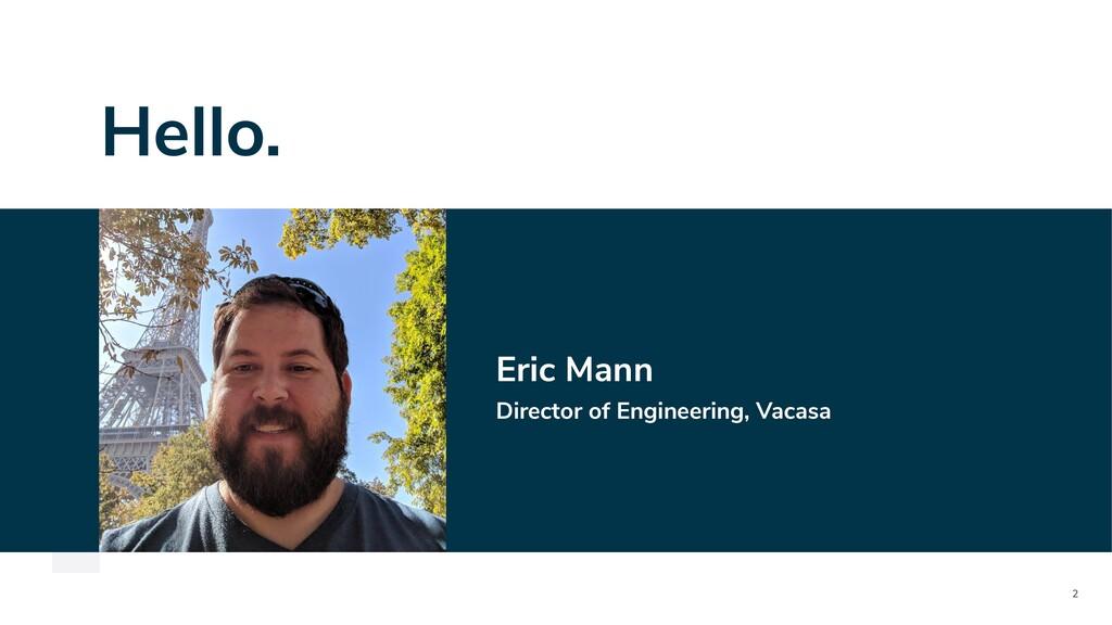 2 Hello. Eric Mann Director of Engineering, Vac...