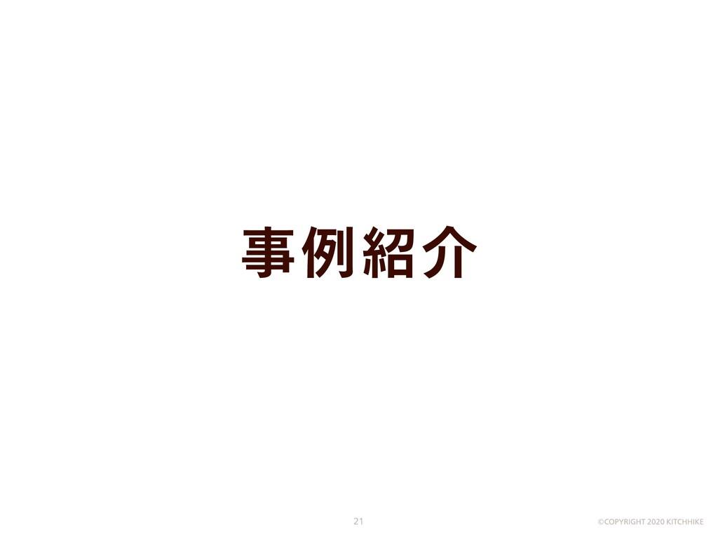 事例紹介 ©COPYRIGHT 2020 KITCHHIKE 21