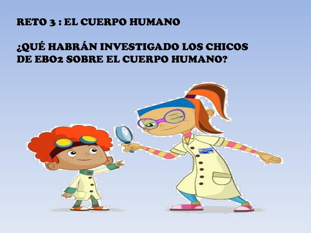 RETO 3 : EL CUERPO HUMANO ¿QUÉ HABRÁN INVESTIGA...