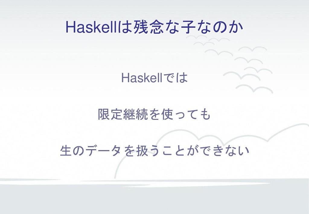 Haskellは残念な子なのか Haskellでは 限定継続を使っても 生のデータを扱うことが...