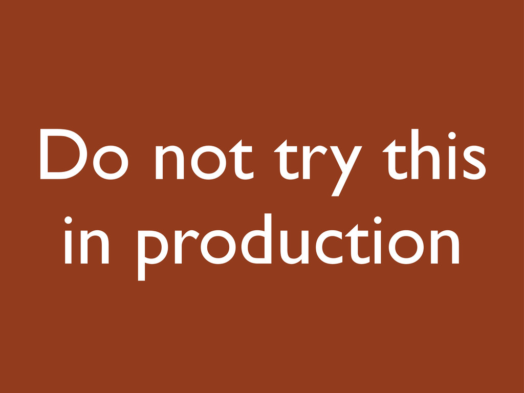 Do not try this in production