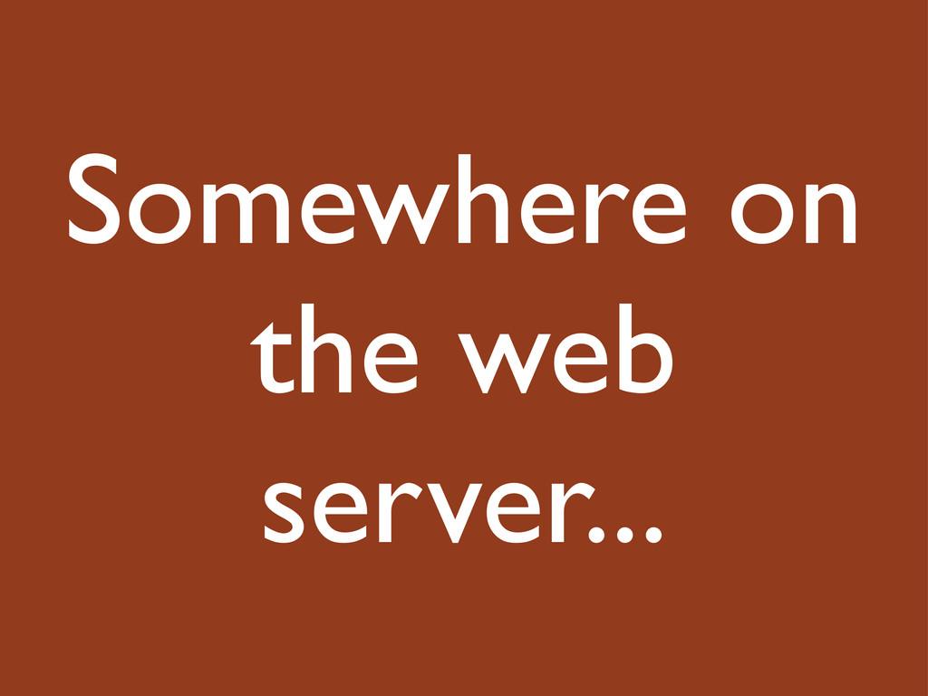 Somewhere on the web server...