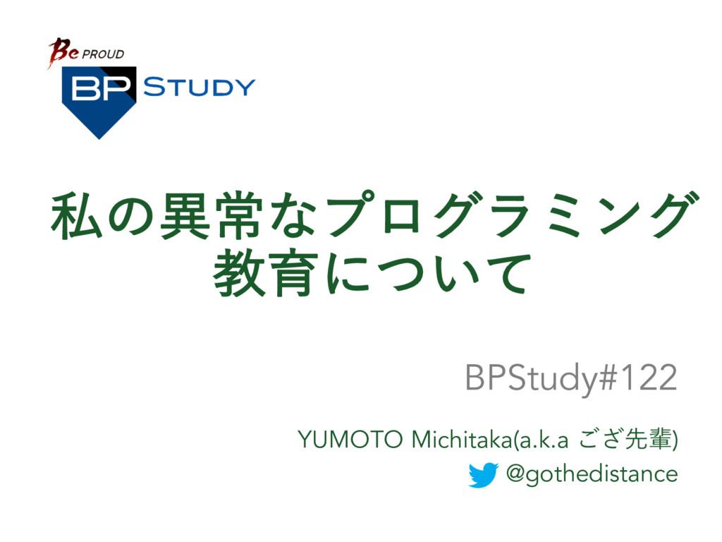 ࢲͷҟৗͳϓϩάϥϛϯά ڭҭʹ͍ͭͯ YUMOTO Michitaka(a.k.a ͟͝ઌഐ...