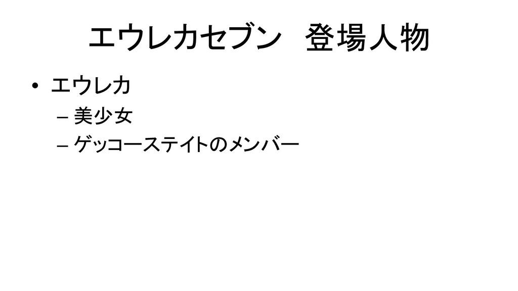 エウレカセブン 登場人物 • エウレカ  –美少女  –ゲッコーステイト...