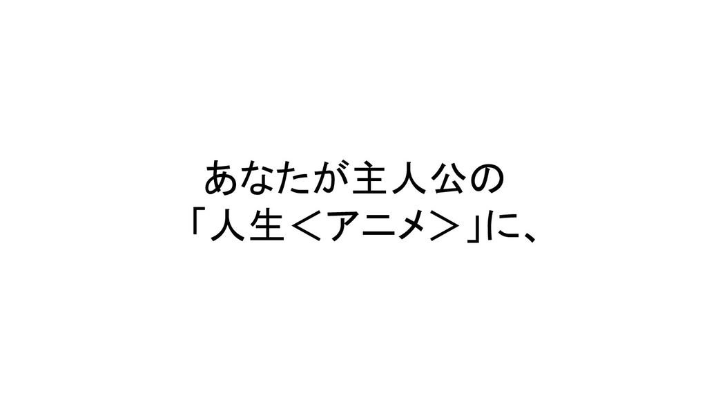 あなたが主人公の  「人生<アニメ>」に、