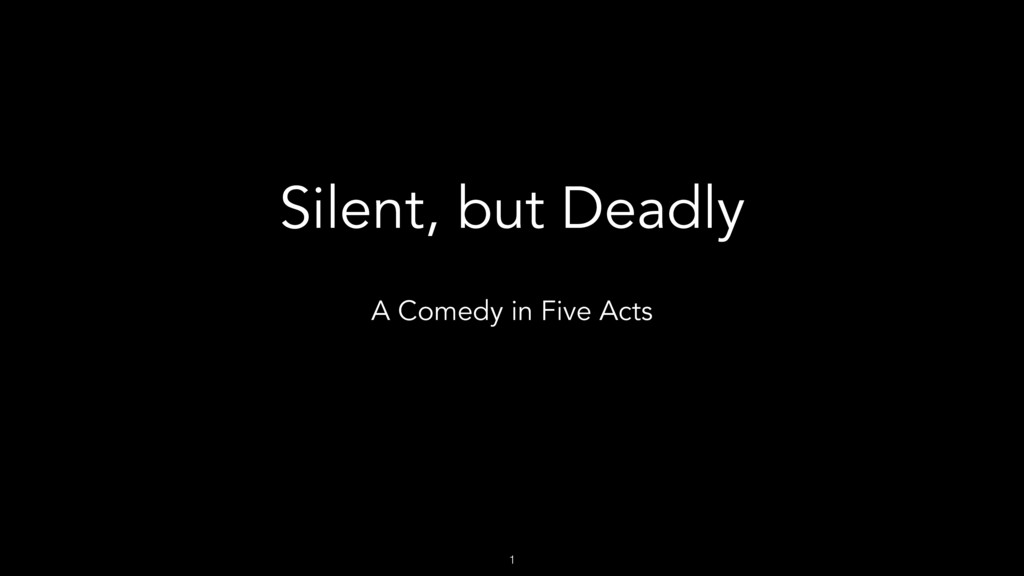 1 Silent, but Deadly A Comedy in Five Acts