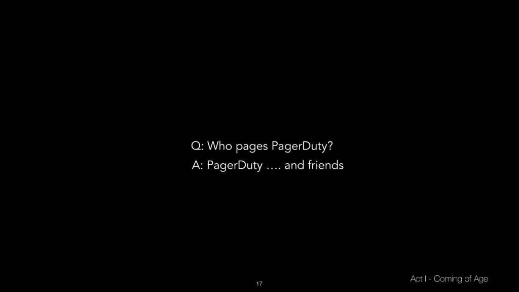 17 Act I - Coming of Age Q: Who pages PagerDuty...