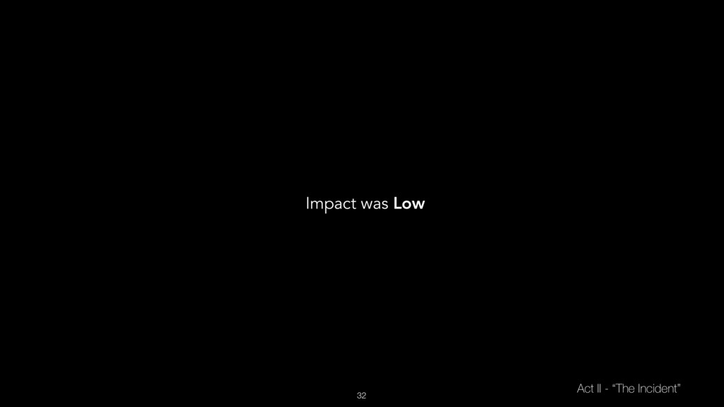 """32 Act II - """"The Incident"""" Impact was Low"""