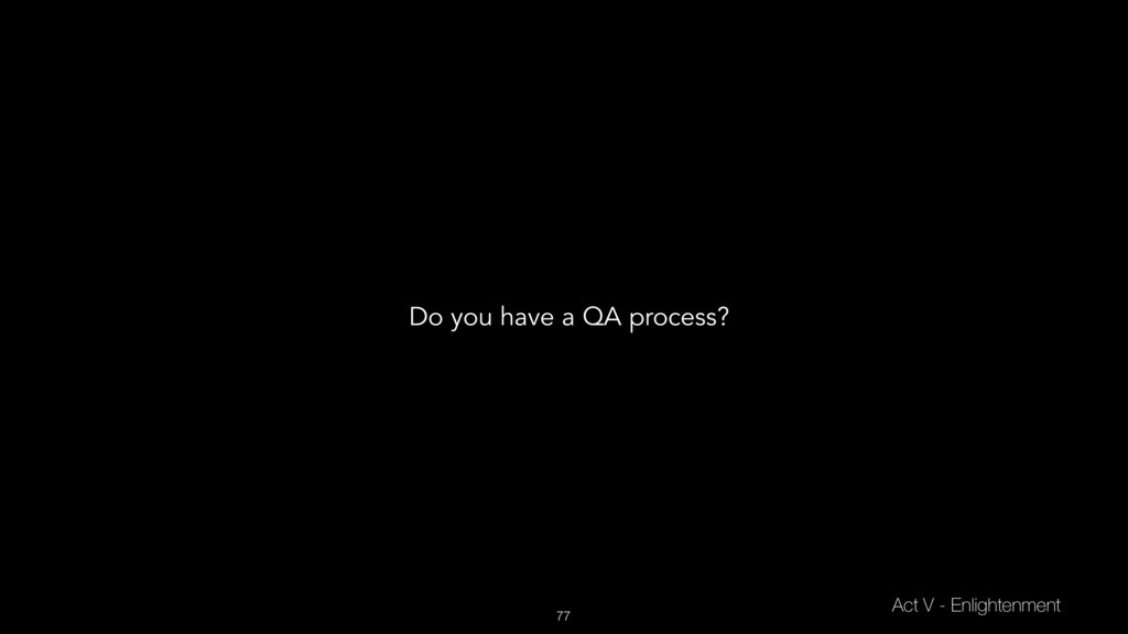 77 Act V - Enlightenment Do you have a QA proce...