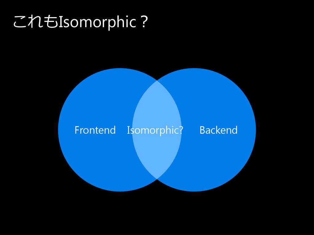 こ れも Isomorphic? Frontend Isomorphic? Backend