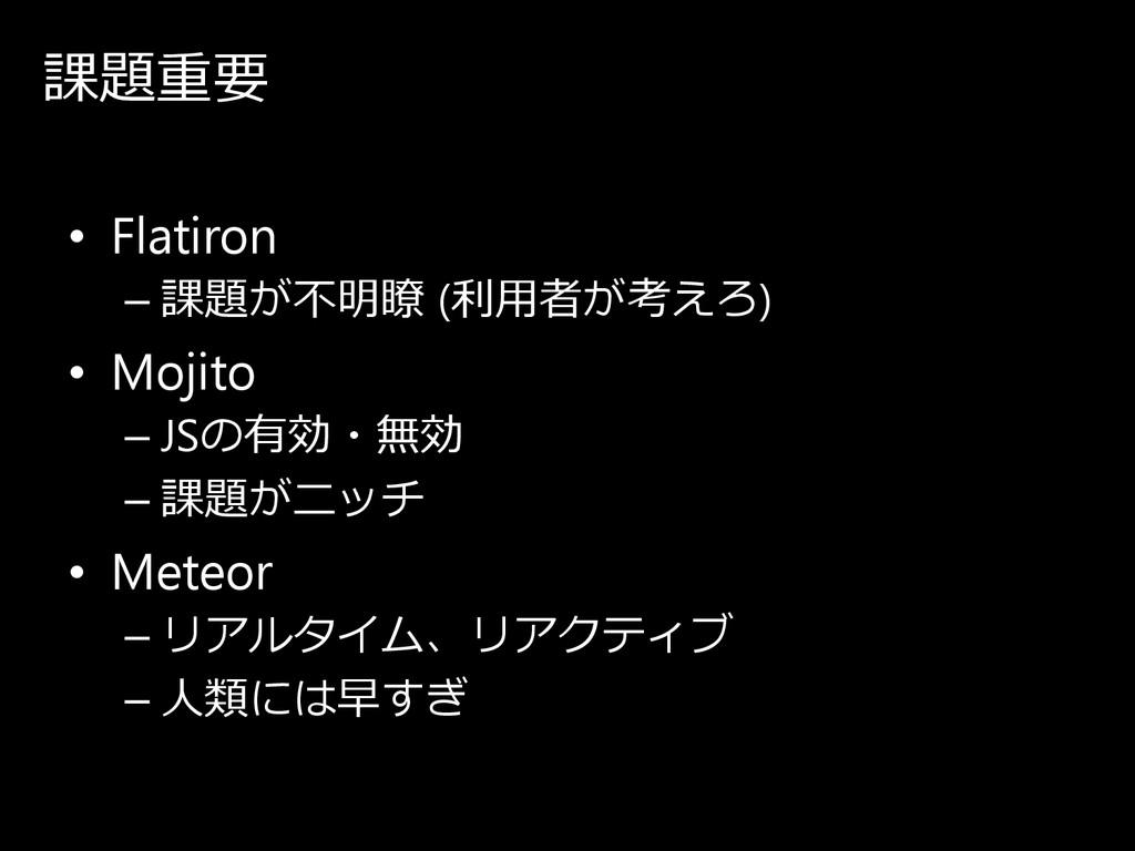 課題重要 • Flatiron – 課題が 不明瞭 (利⽤者が 考え ろ ) • Mojito...
