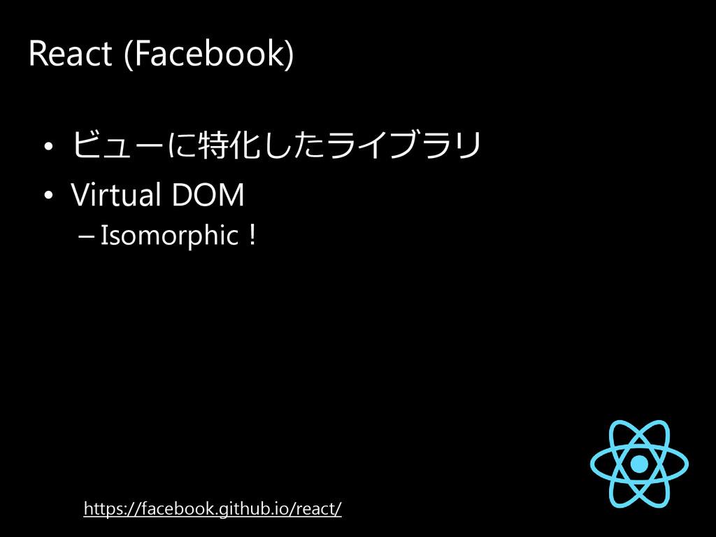 React (Facebook) • ビ ュ ー に 特化し た ラ イ ブ ラ リ • Vi...