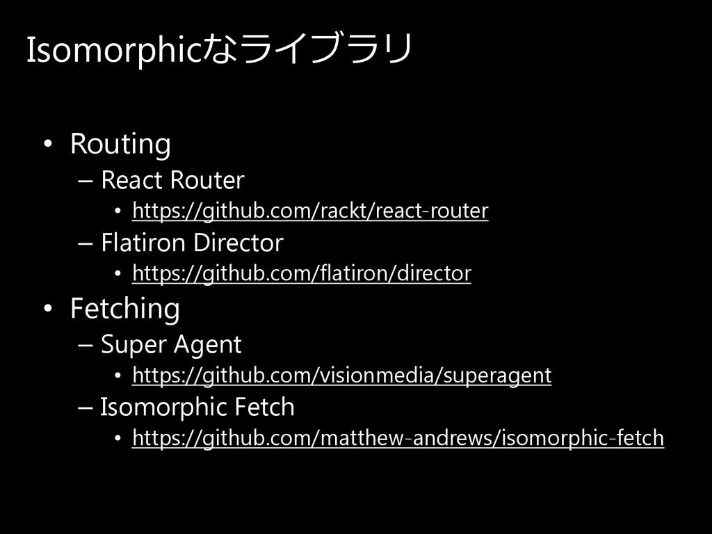 Isomorphicなラ イ ブ ラ リ • Routing – React Router •...