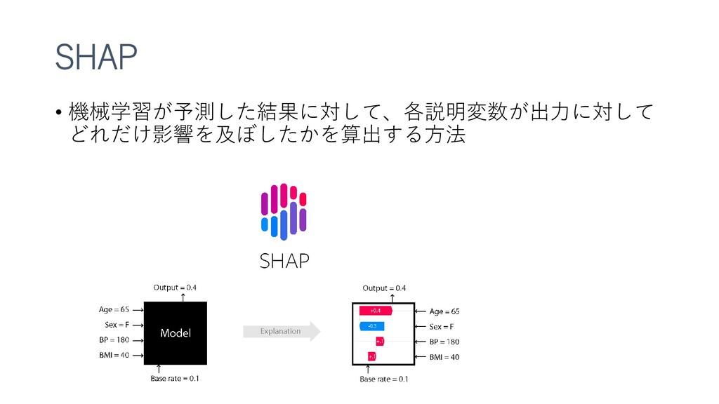 SHAP • 機械学習が予測した結果に対して、各説明変数が出力に対して どれだけ影響を及ぼした...