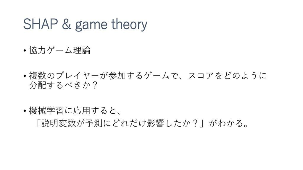 SHAP & game theory • 協力ゲーム理論 • 複数のプレイヤーが参加するゲーム...