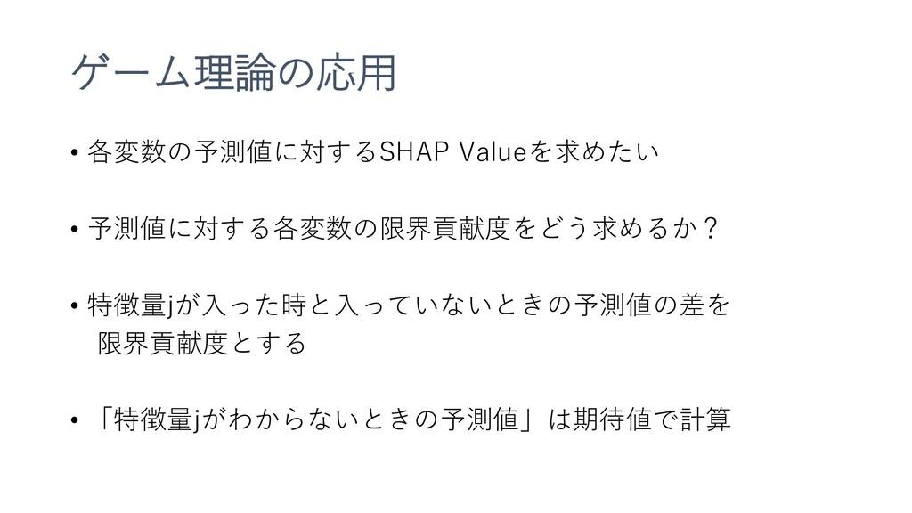 ゲーム理論の応用 • 各変数の予測値に対するSHAP Valueを求めたい • 予測値に対する...