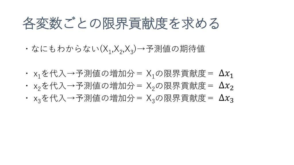 各変数ごとの限界貢献度を求める ・なにもわからない(X 1 ,X 2 ,X 3 )→予測値の期...