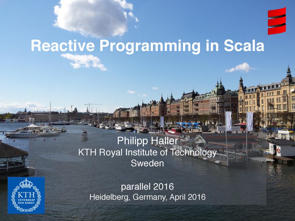 Reactive Programming in Scala Philipp Haller KT...