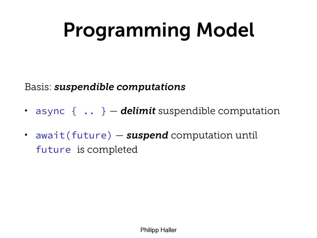 Philipp Haller Programming Model Basis: suspend...