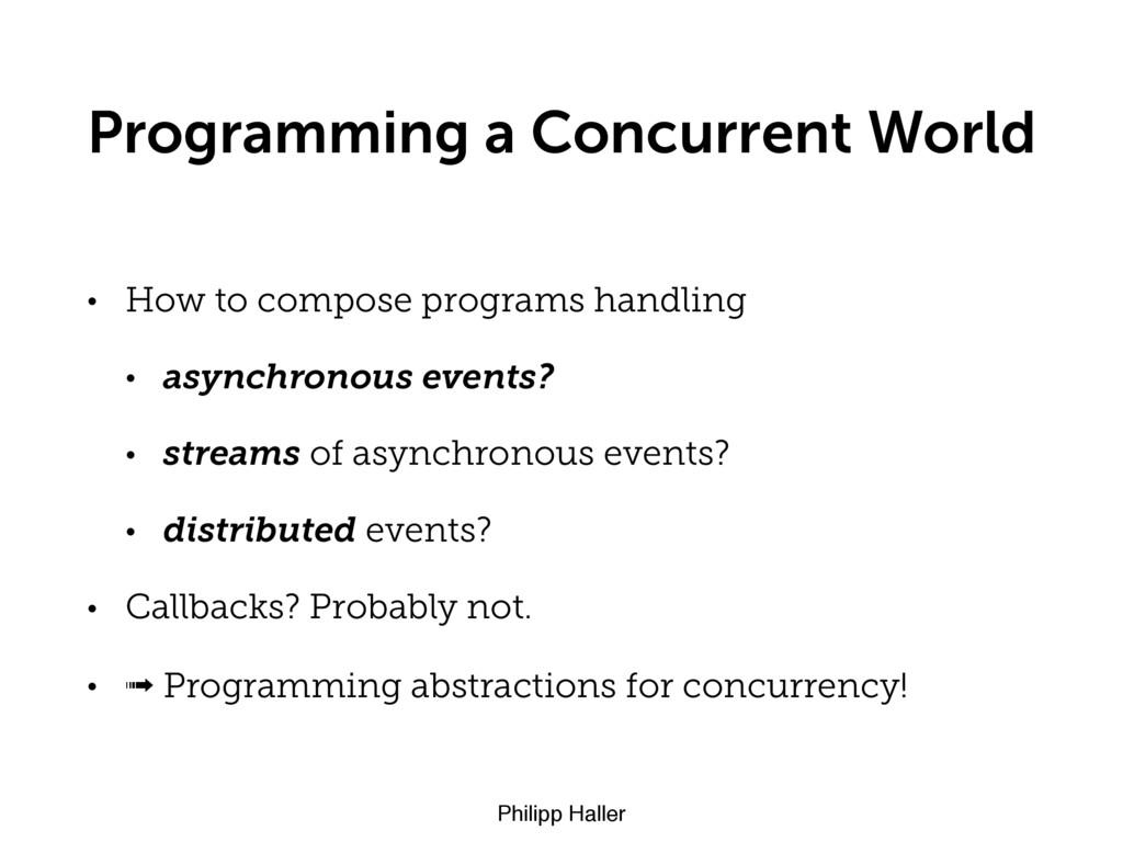 Philipp Haller Programming a Concurrent World •...