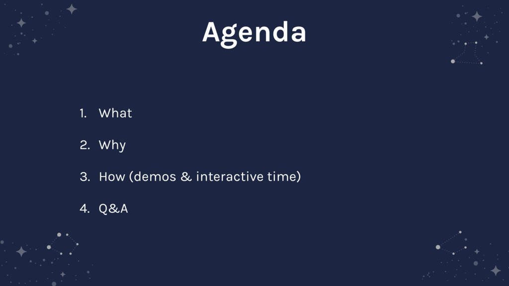 Agenda 1. What 2. Why 3. How (demos & interacti...