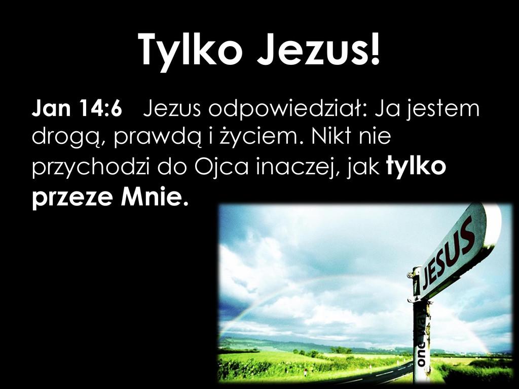 Tylko Jezus! Jan 14:6 Jezus odpowiedział: Ja je...