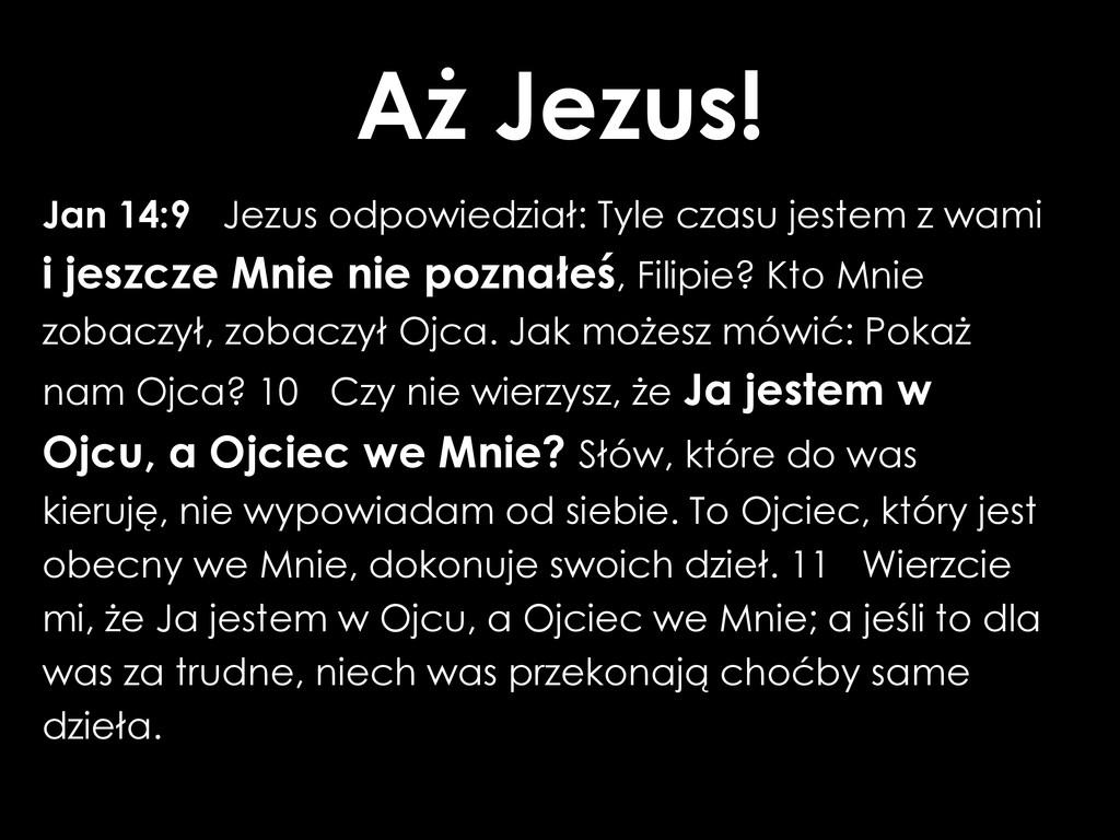 Aż Jezus! Jan 14:9 Jezus odpowiedział: Tyle cza...