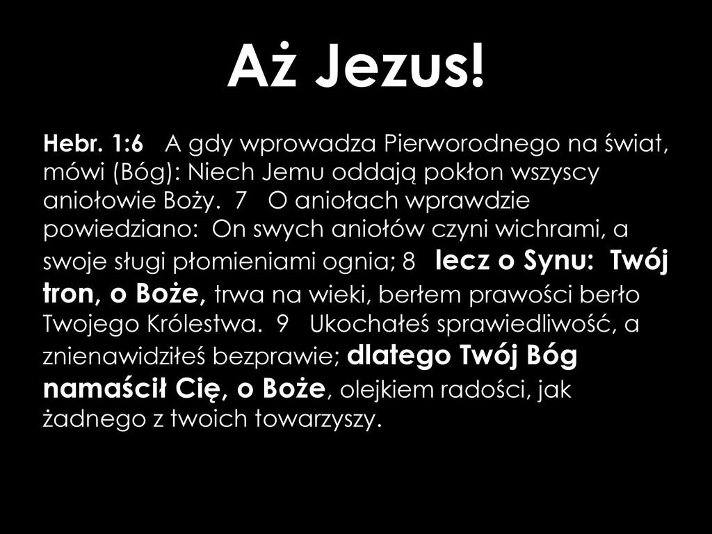 Aż Jezus! Hebr. 1:6 A gdy wprowadza Pierworodne...