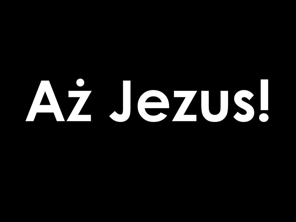 Aż Jezus!