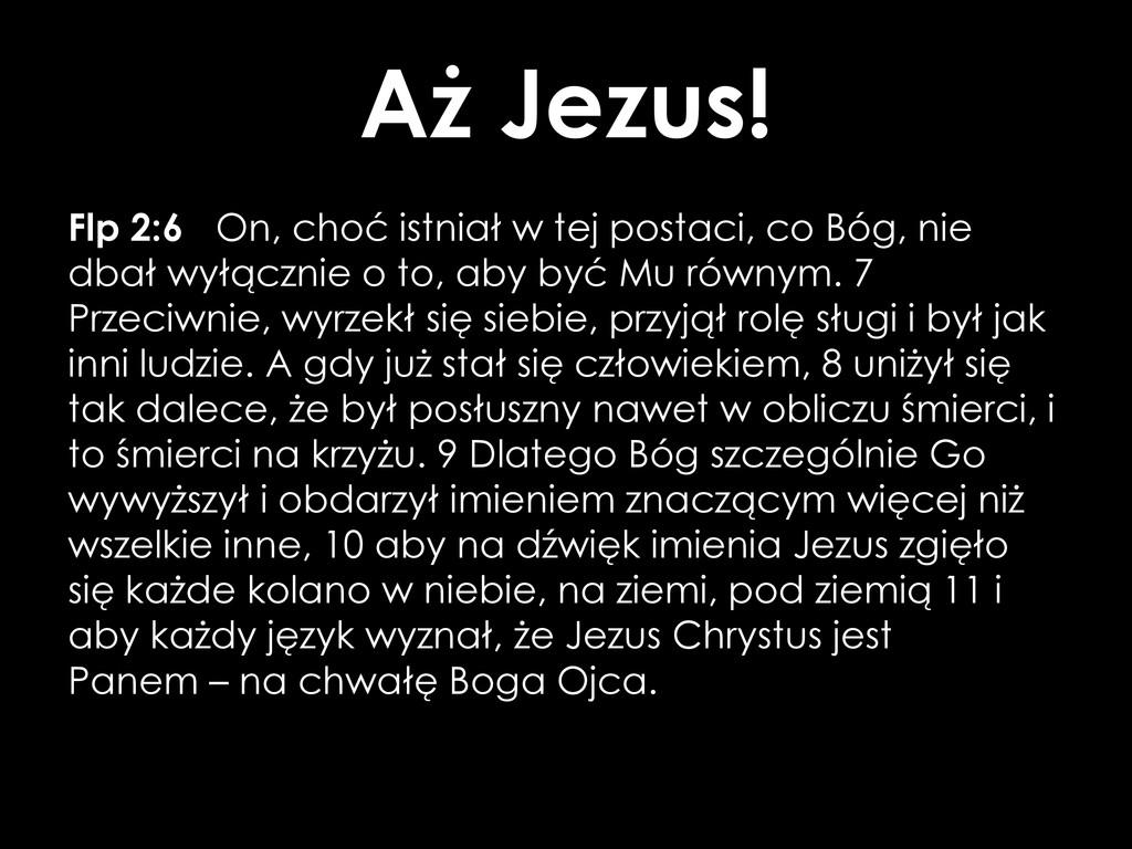 Aż Jezus! Flp 2:6 On, choć istniał w tej postac...