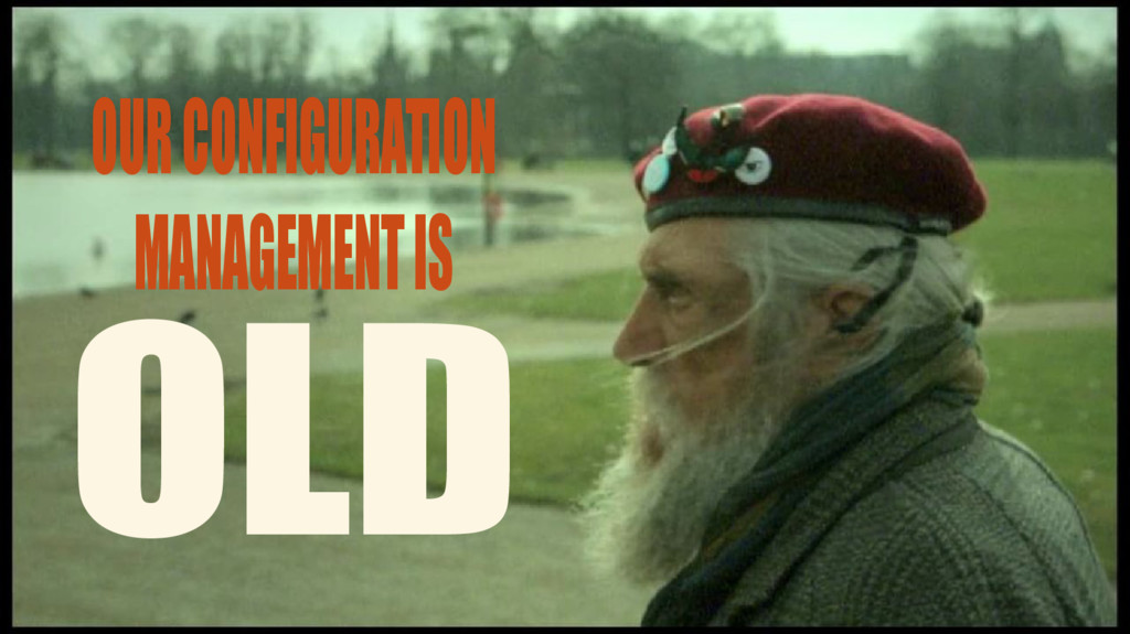 OLD OUR CONFIGURATION MANAGEMENT IS