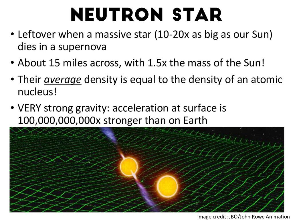 Neutron star • Leftover when a massive star (10...